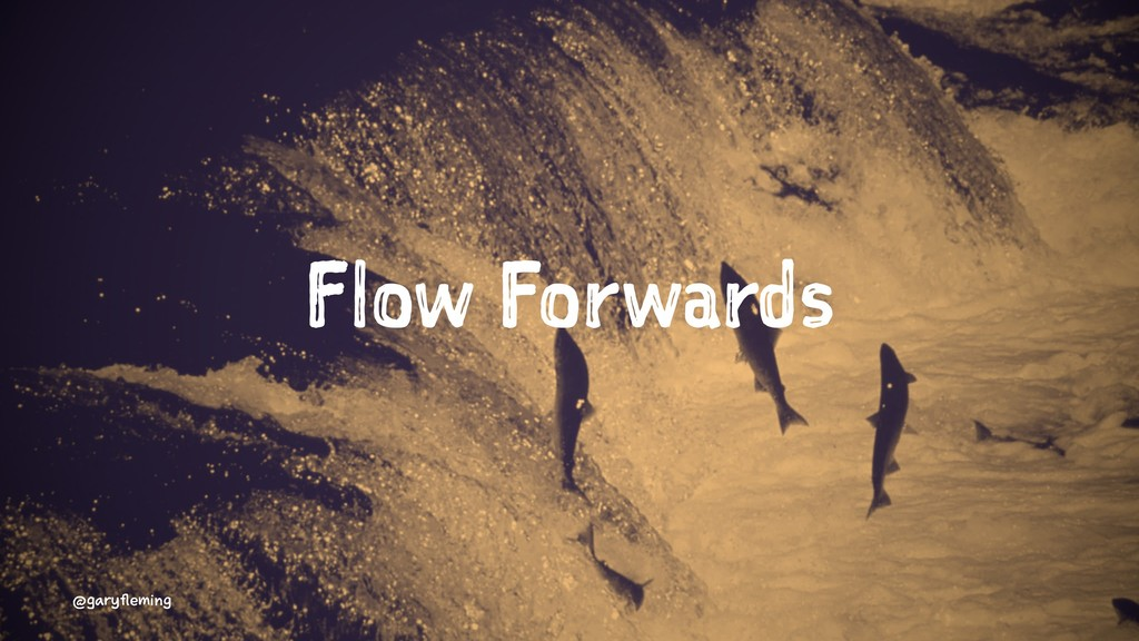 Flow Forwards @garyfleming