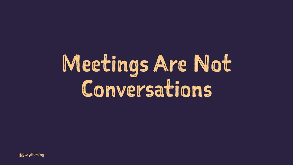 Meetings Are Not Conversations @garyfleming