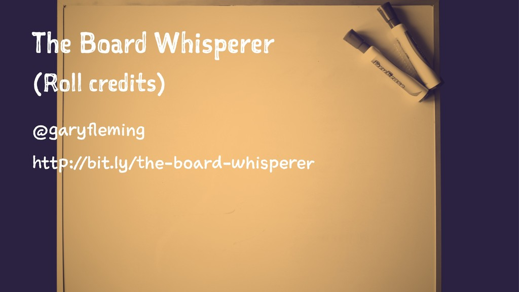 The Board Whisperer (Roll credits) @garyfleming...