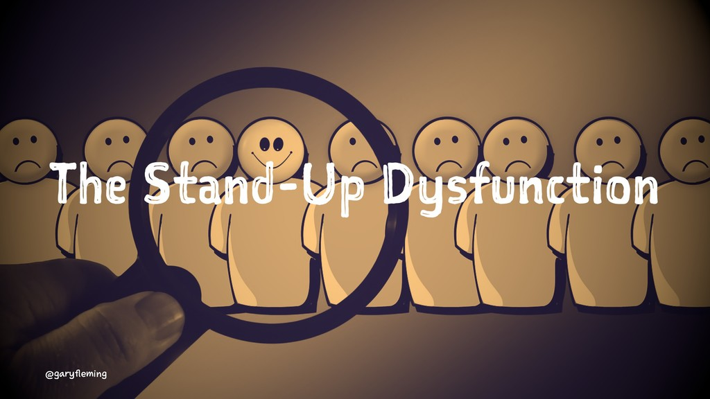 The Stand-Up Dysfunction @garyfleming