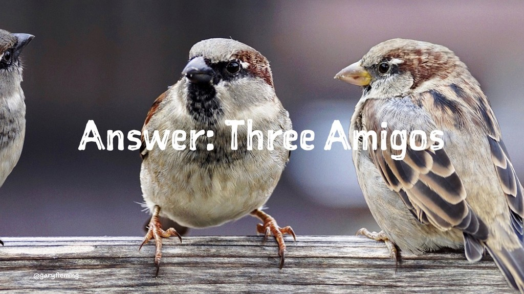 Answer: Three Amigos @garyfleming
