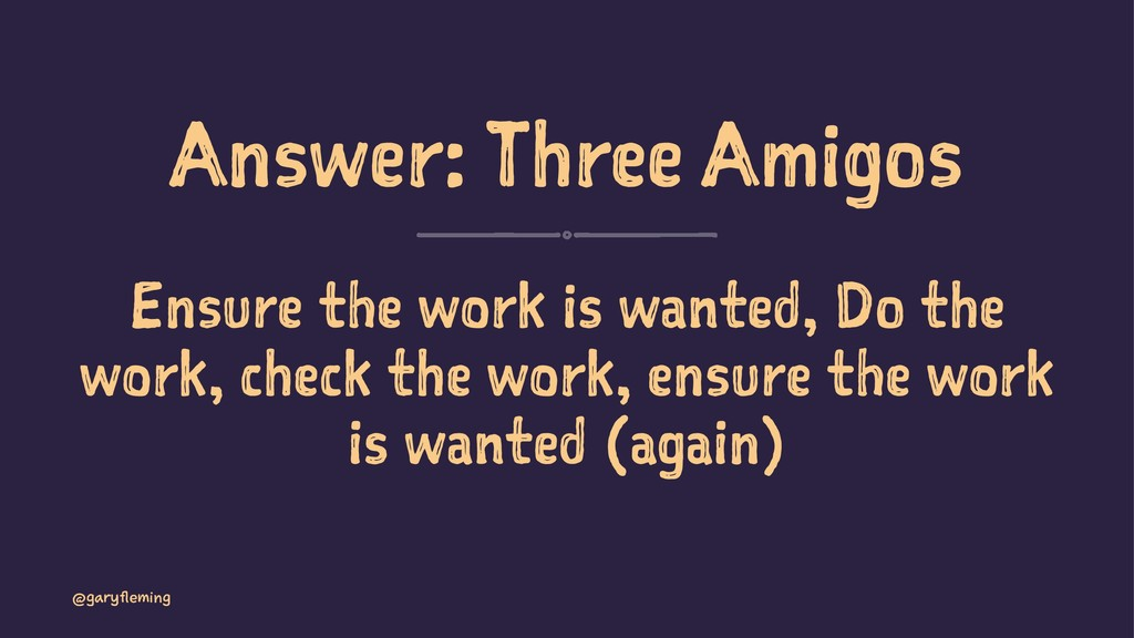 Answer: Three Amigos Ensure the work is wanted,...