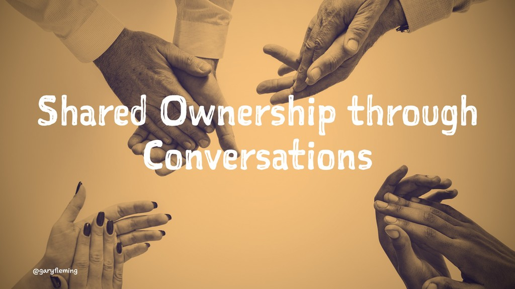 Shared Ownership through Conversations @garyfle...
