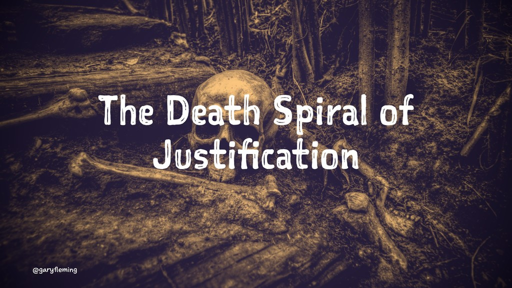 The Death Spiral of Justification @garyfleming