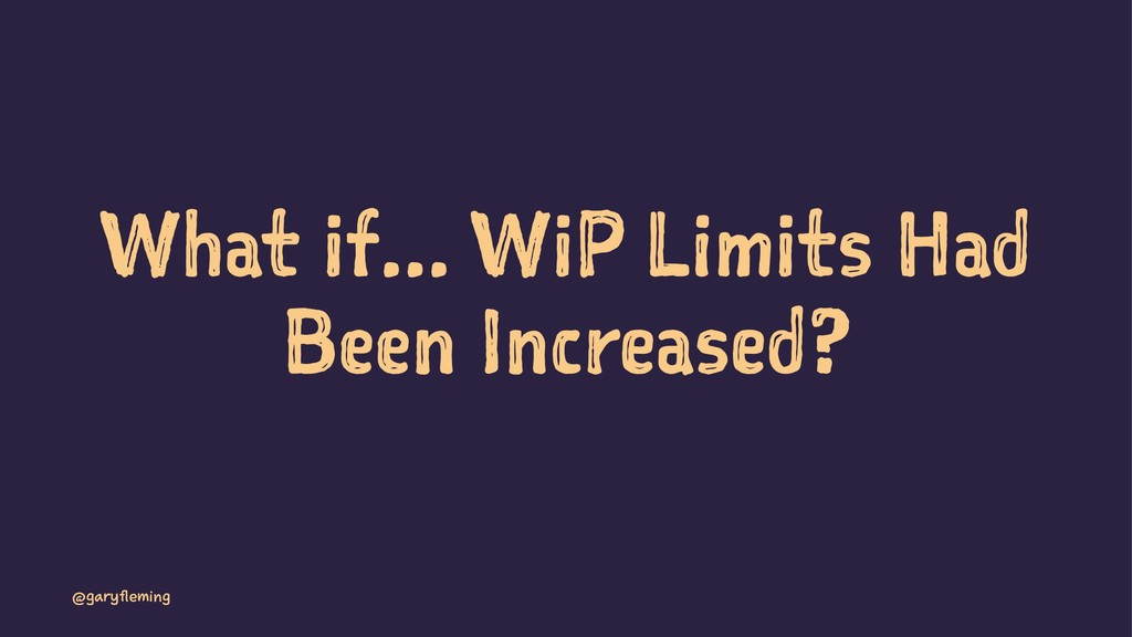 What if... WiP Limits Had Been Increased? @gary...