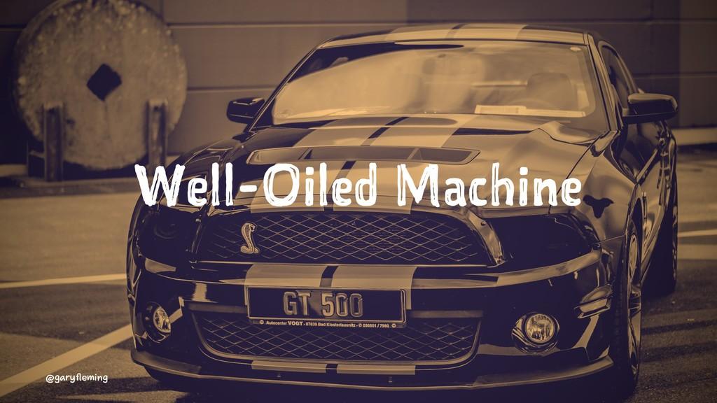 Well-Oiled Machine @garyfleming