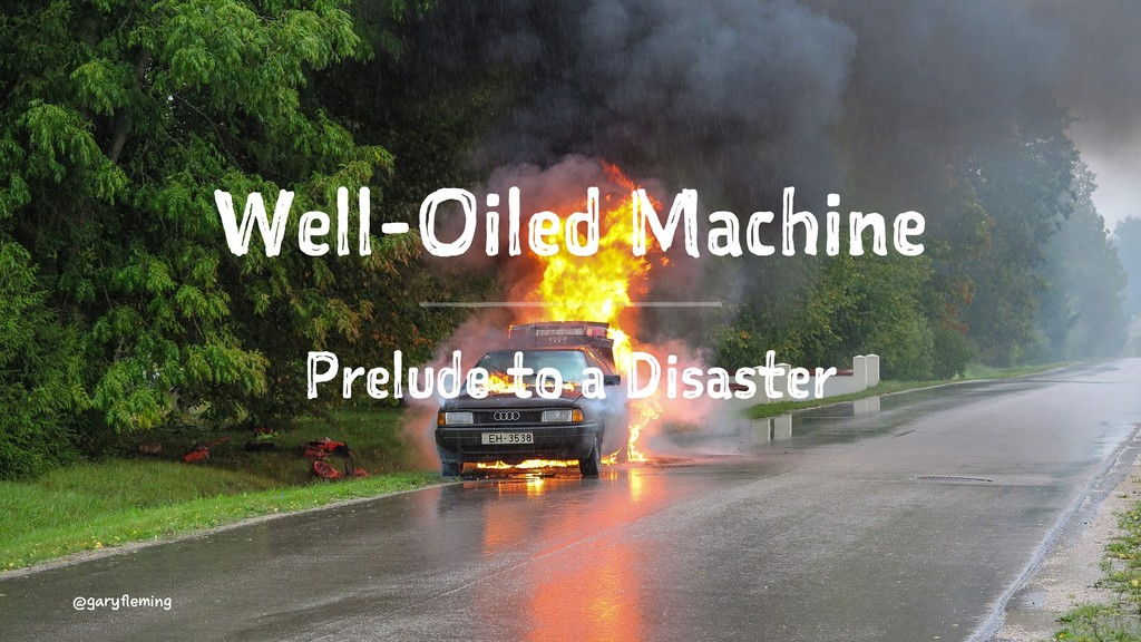 Well-Oiled Machine Prelude to a Disaster @garyf...
