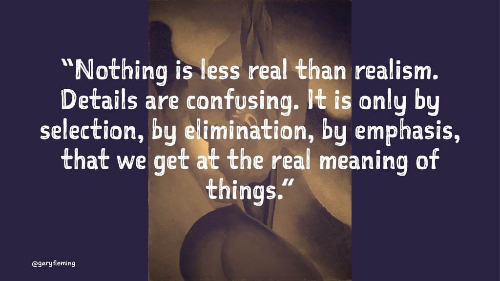 """Nothing is less real than realism. Details are..."