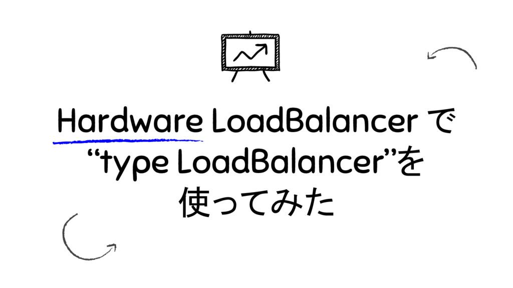"""Hardware LoadBalancer で """"type LoadBalancer""""を 使っ..."""