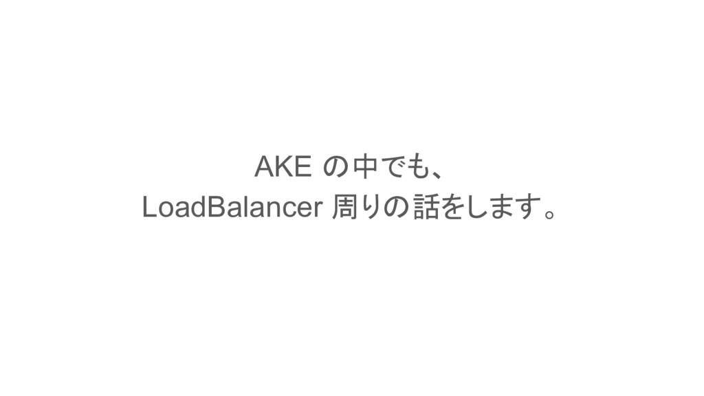 This is a slide title AKE の中でも、 LoadBalancer 周り...
