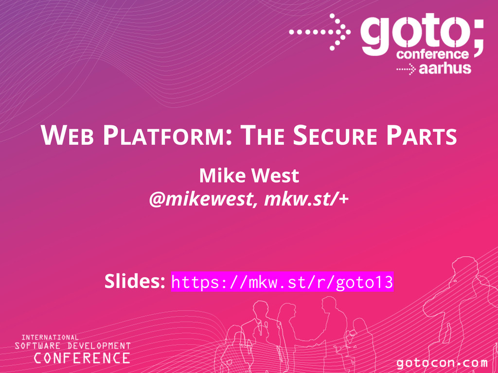 WEB PLATFORM: THE SECURE PARTS Mike West @mikew...