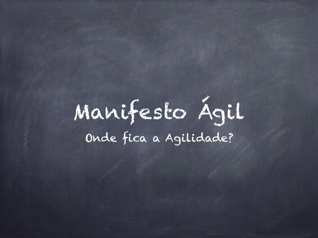 Manifesto Ágil Onde fica a Agilidade?