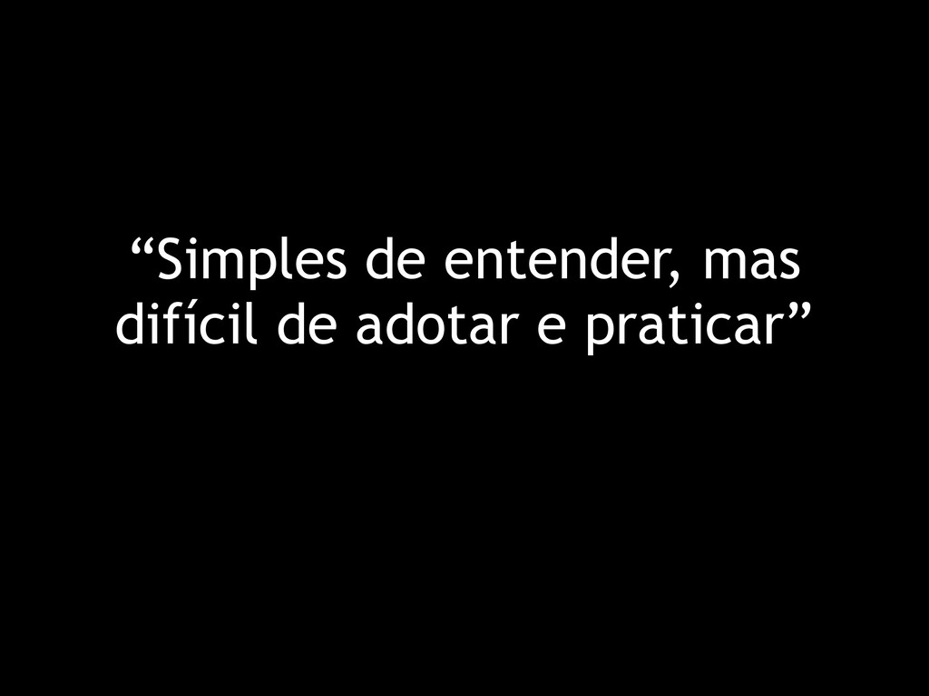 """""""Simples de entender, mas difícil de adotar e p..."""