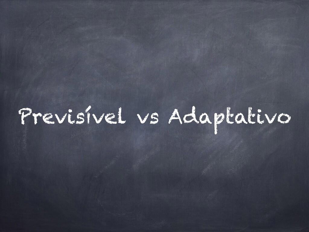 Previsível vs Adaptativo