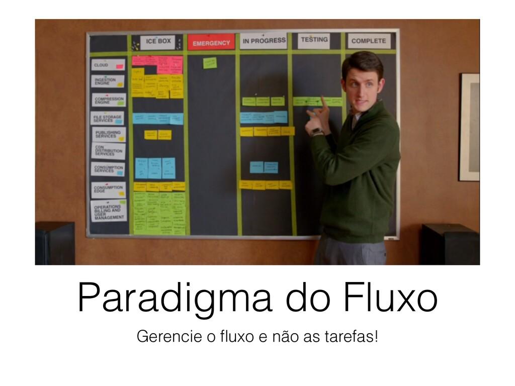 Paradigma do Fluxo Gerencie o fluxo e não as tar...