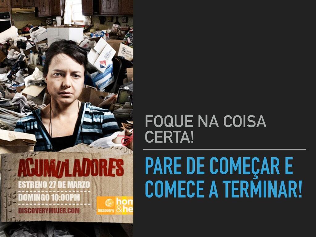 PARE DE COMEÇAR E COMECE A TERMINAR! FOQUE NA C...