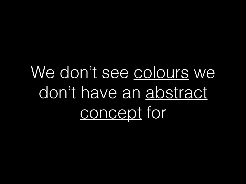 We don't see colours we don't have an abstract ...