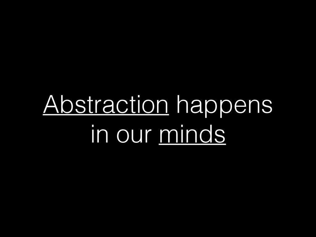 Abstraction happens in our minds