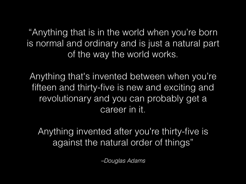 """Anything that is in the world when you're born..."