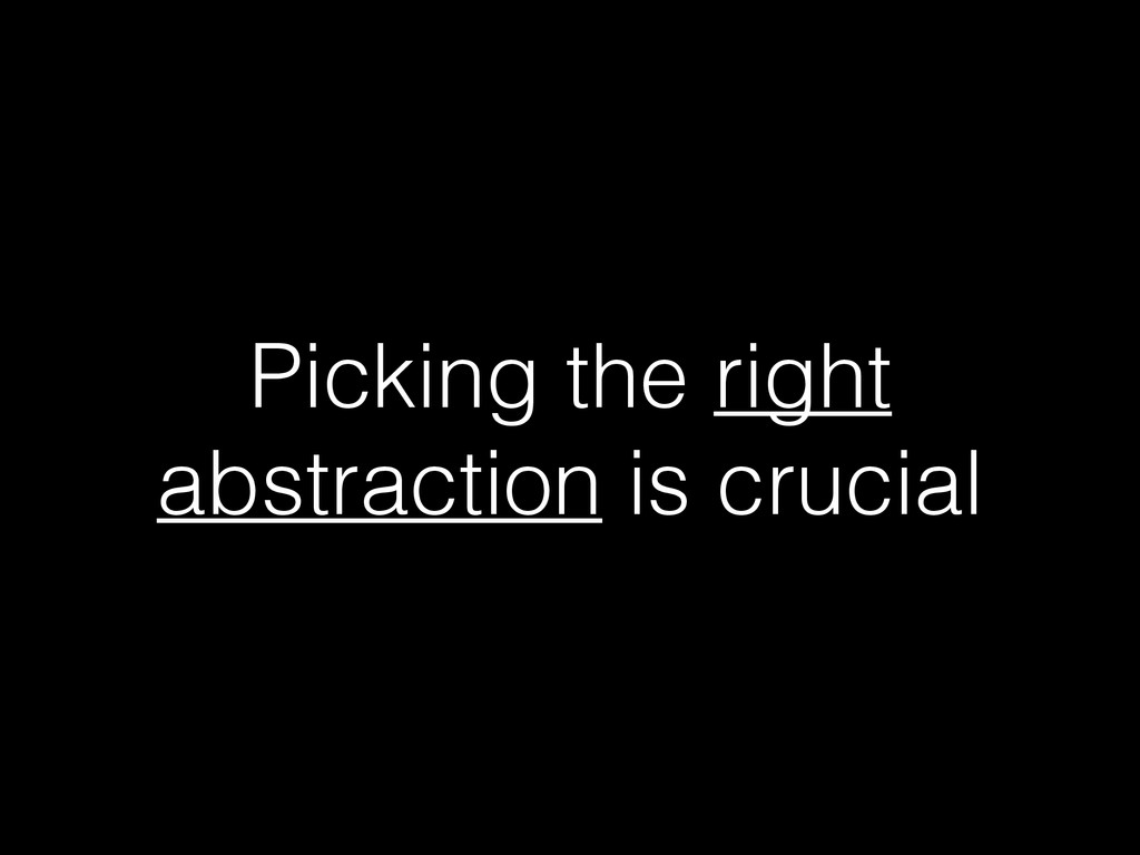 Picking the right abstraction is crucial