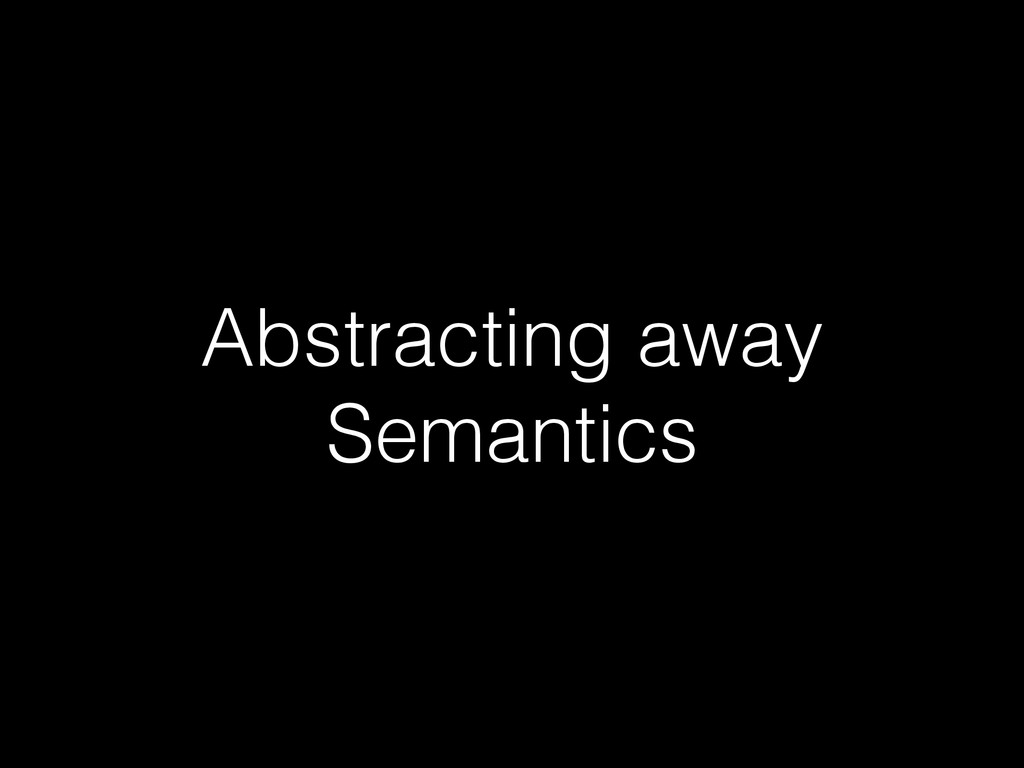 Abstracting away Semantics