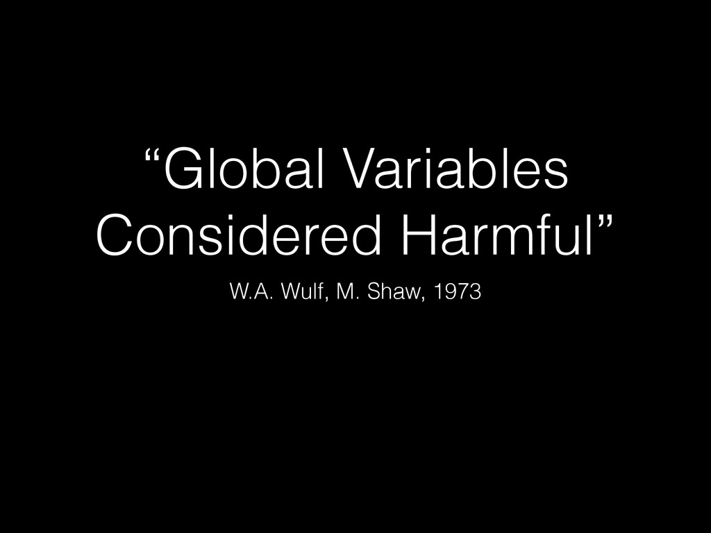 """Global Variables Considered Harmful"" W.A. Wulf..."