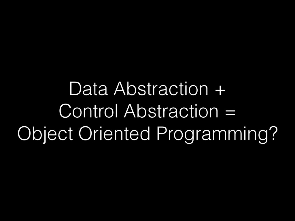 Data Abstraction + Control Abstraction = Object...