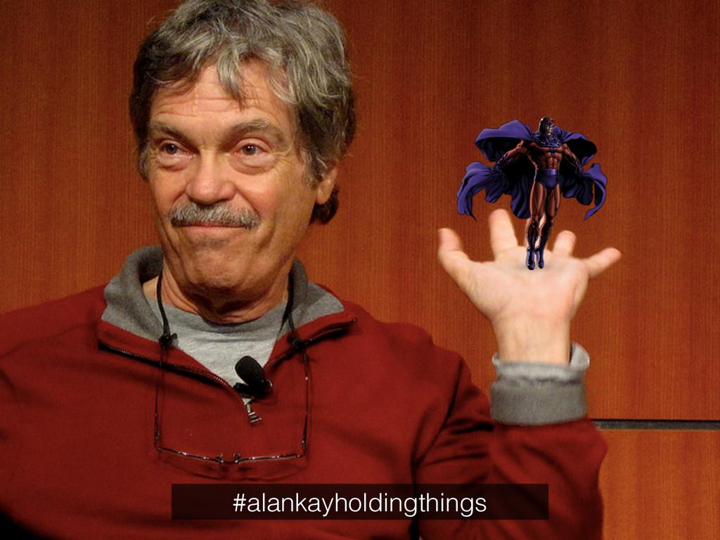 #alankayholdingthings