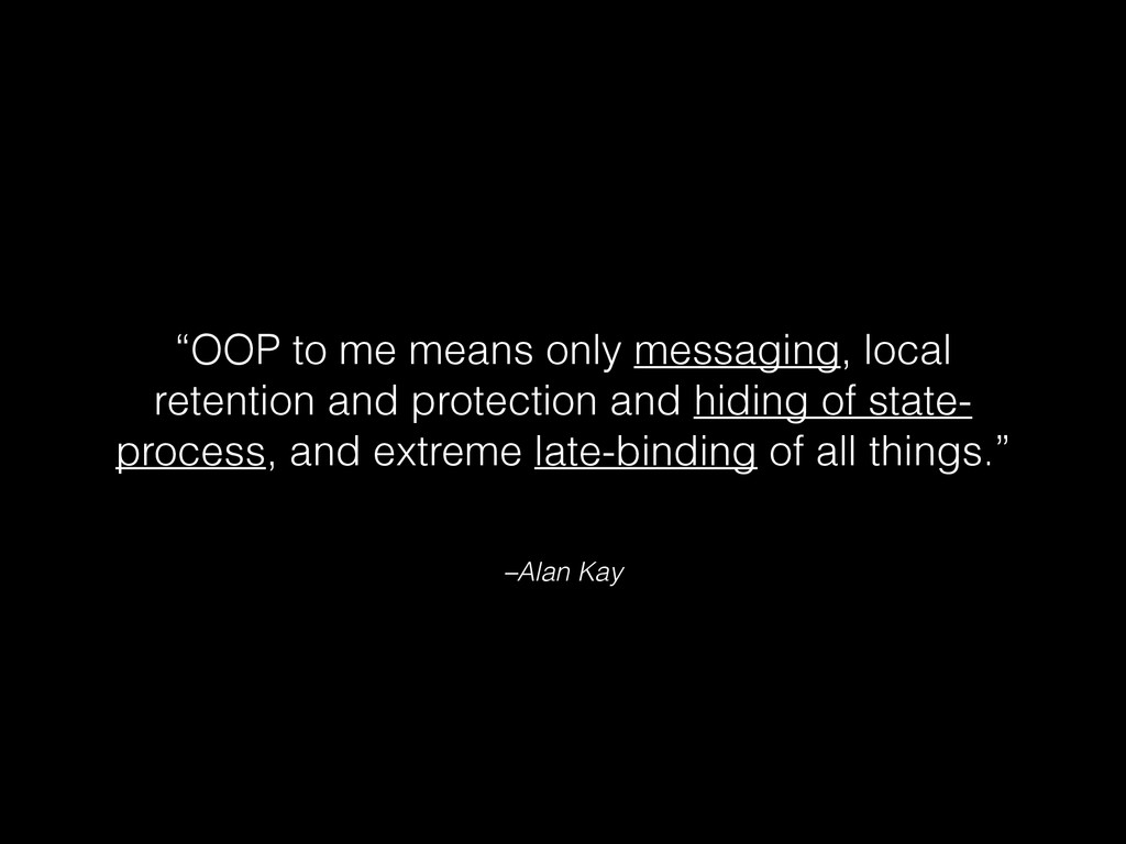 "–Alan Kay ""OOP to me means only messaging, loca..."