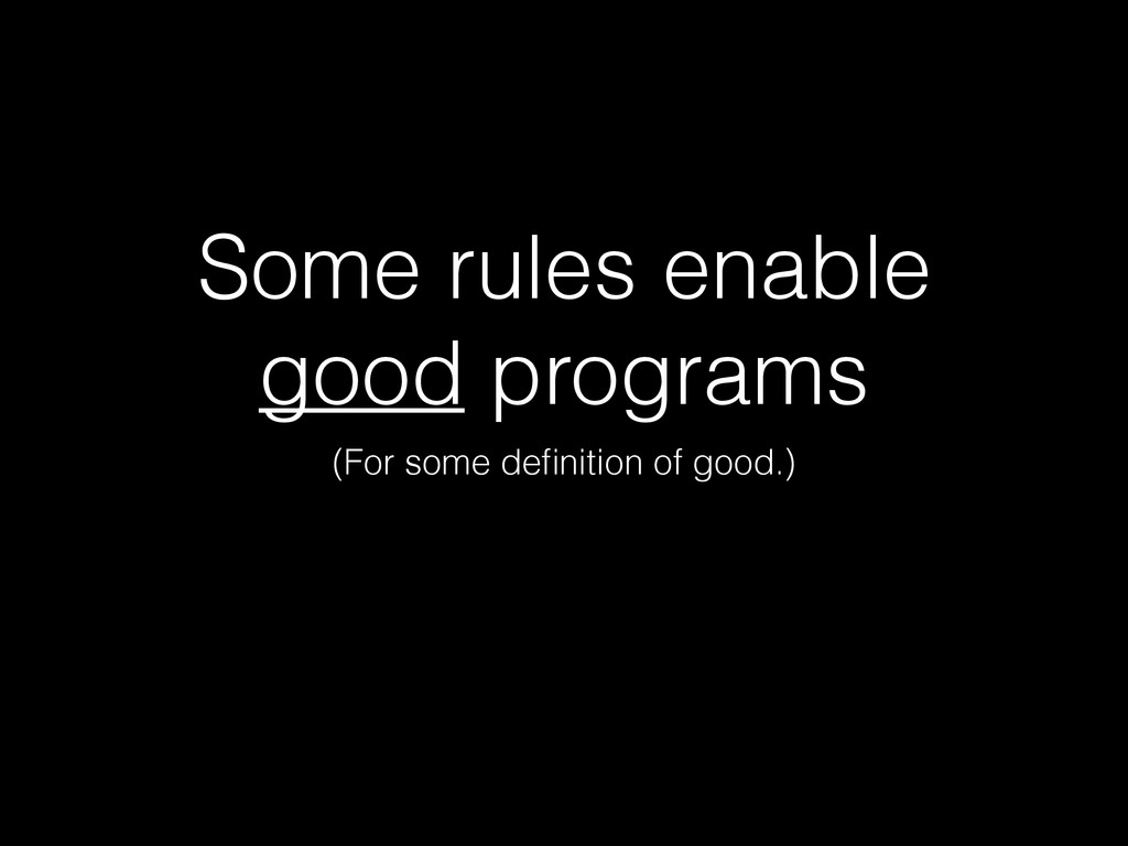Some rules enable good programs (For some defini...