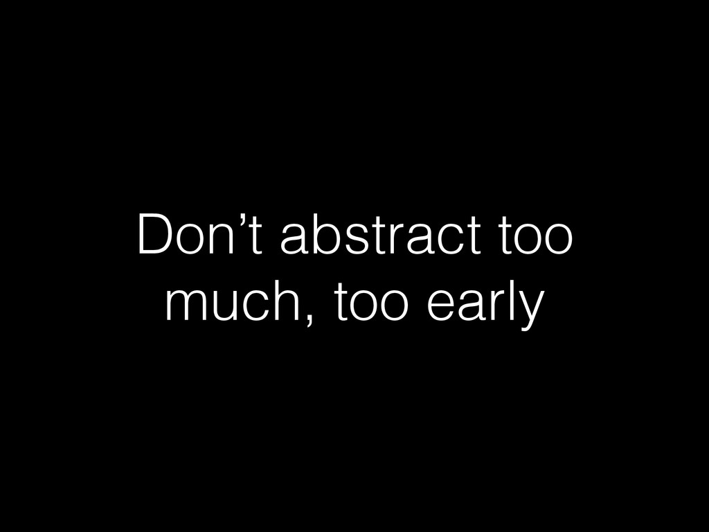 Don't abstract too much, too early