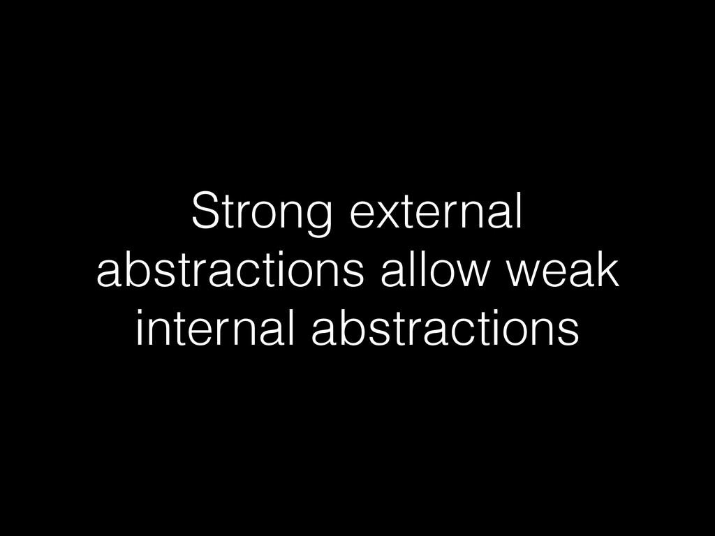 Strong external abstractions allow weak interna...