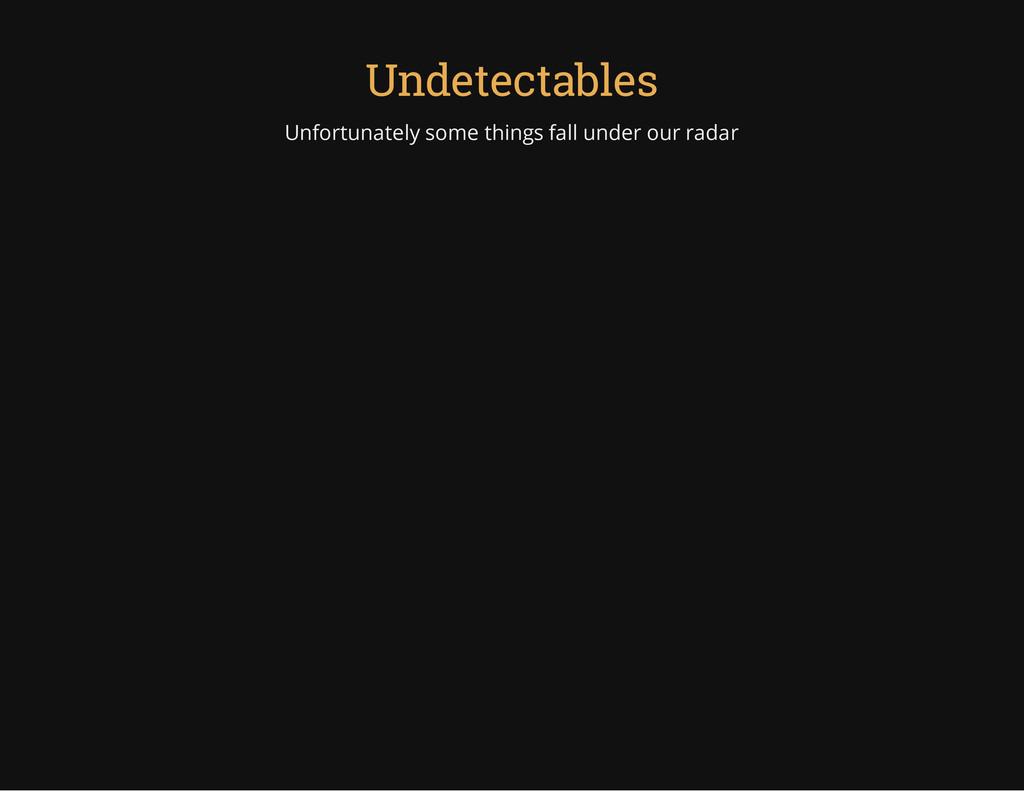 Undetectables Unfortunately some things fall un...