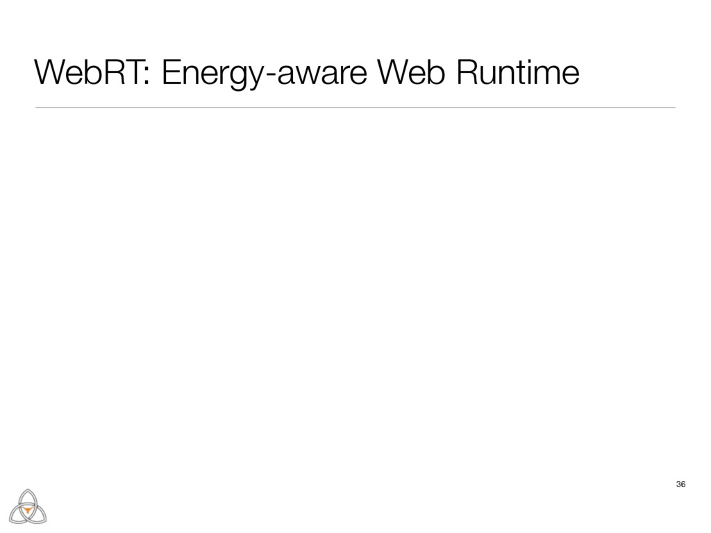 36 WebRT: Energy-aware Web Runtime