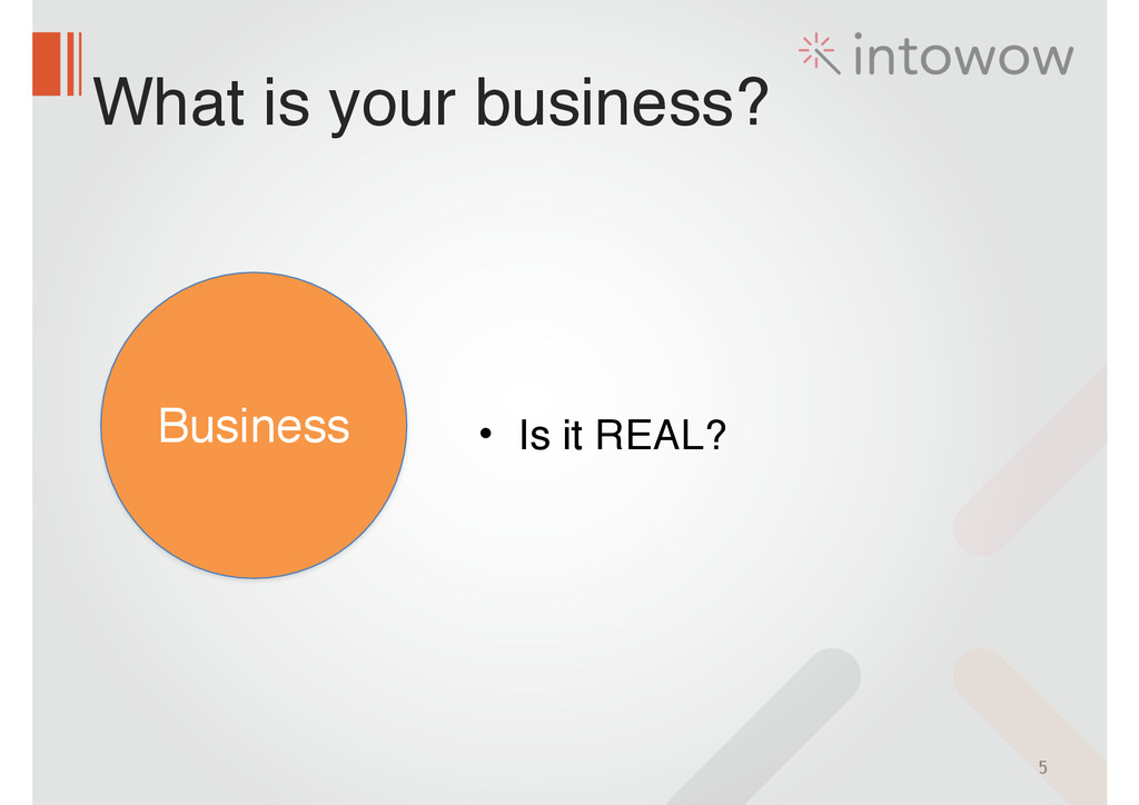 What is your business? 5 Business • Is it REAL?