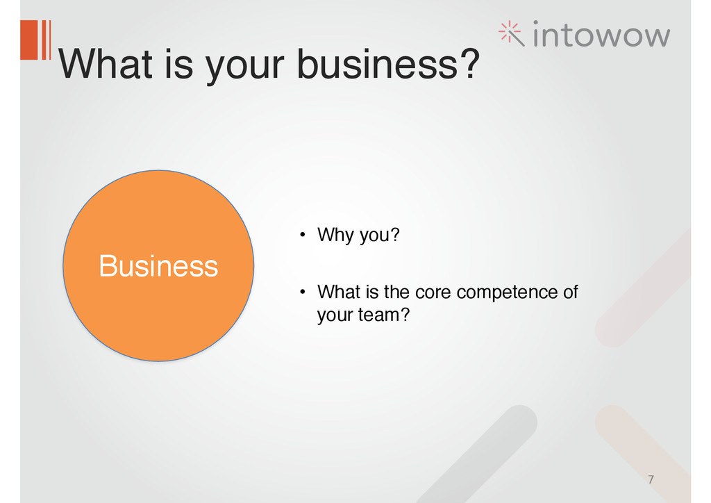What is your business? 7 Business • Why you?! !...