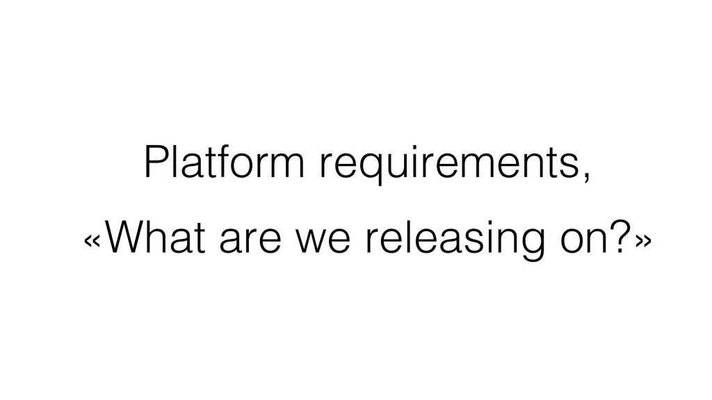 Platform requirements, «What are we releasing o...