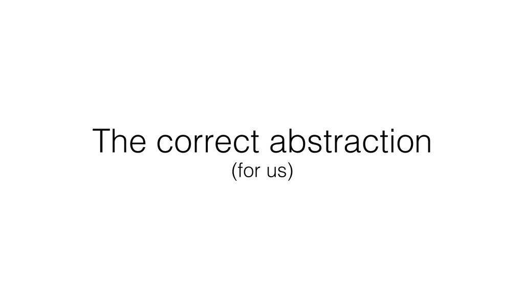 The correct abstraction (for us)