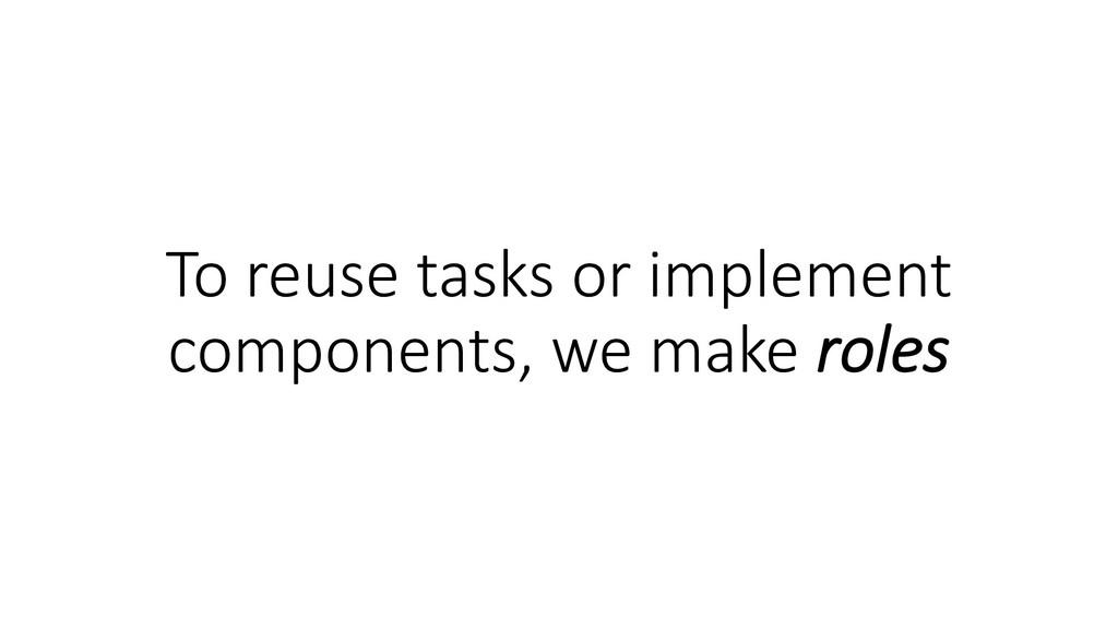 To reuse tasks or implement components, we make...