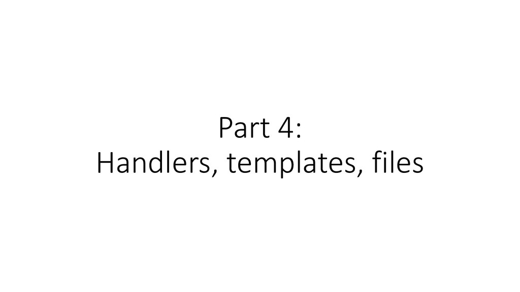 Part 4: Handlers, templates, files