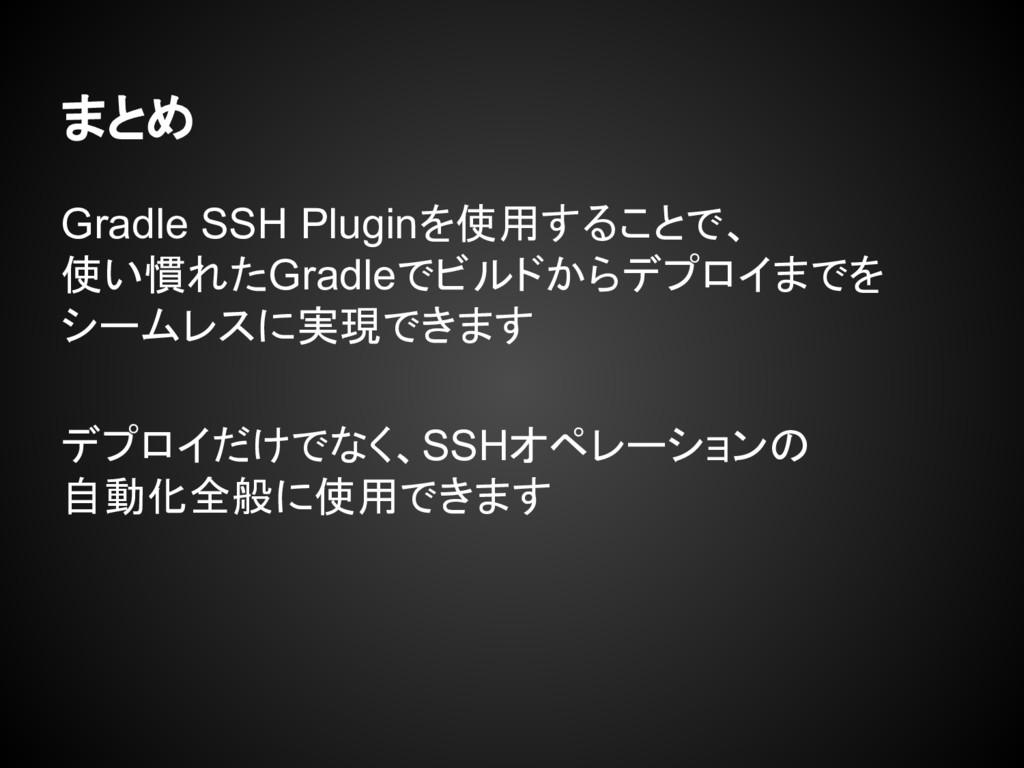まとめ Gradle SSH Pluginを使用することで、 使い慣れたGradleでビルドか...