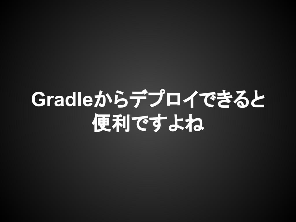 Gradleからデプロイできると 便利ですよね