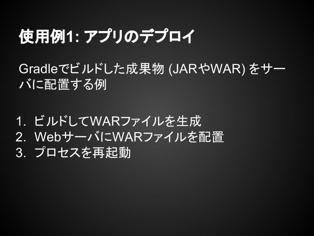 使用例1: アプリのデプロイ Gradleでビルドした成果物 (JARやWAR) をサー バに...