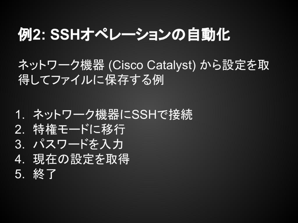 例2: SSHオペレーションの自動化 ネットワーク機器 (Cisco Catalyst) から...