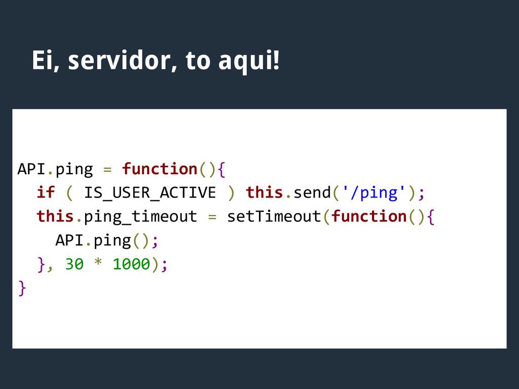 Ei, servidor, to aqui! API.ping = function(){ i...