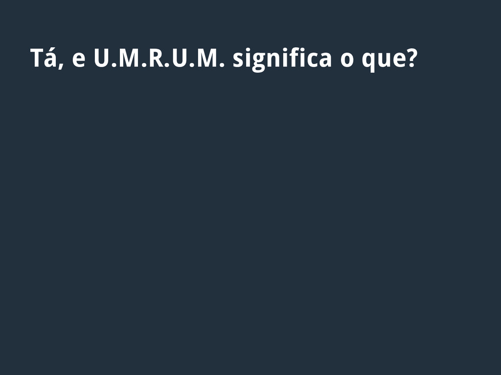 Tá, e U.M.R.U.M. significa o que?
