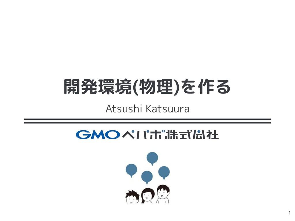 開発環境(物理)を作る Atsushi Katsuura 1