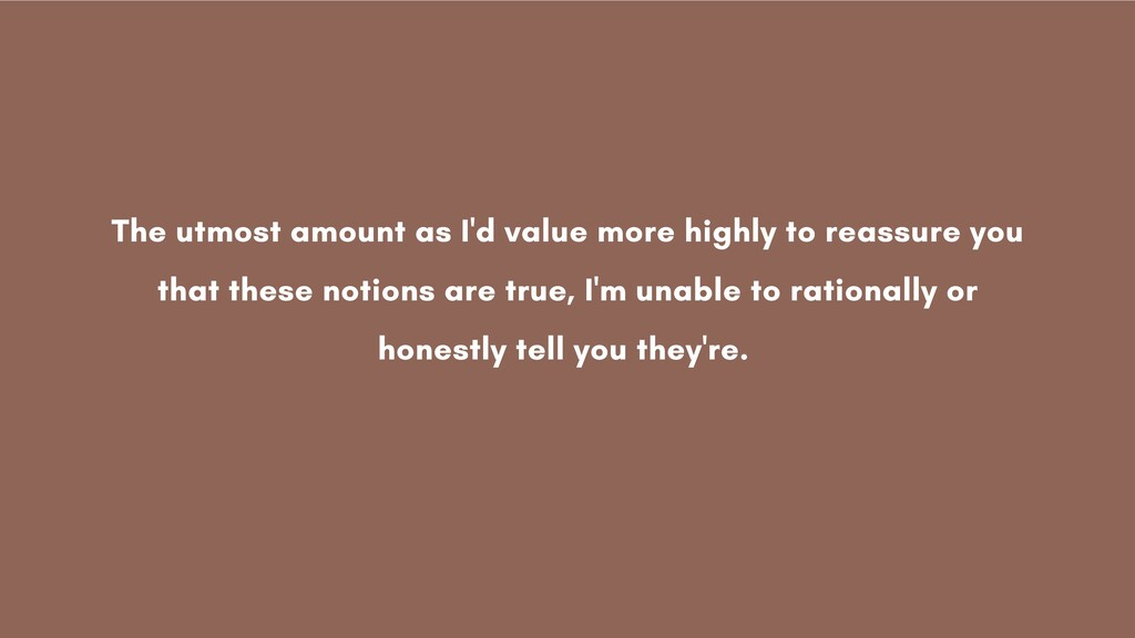 The utmost amount as I'd value more highly to r...