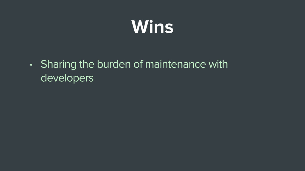 Wins • Sharing the burden of maintenance with d...