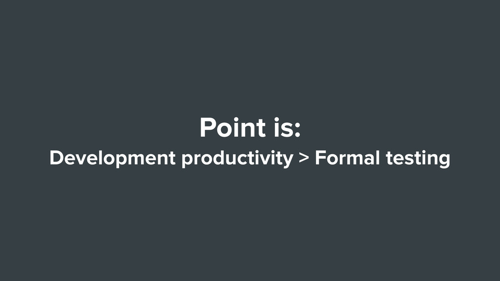 Point is: Development productivity > Formal tes...